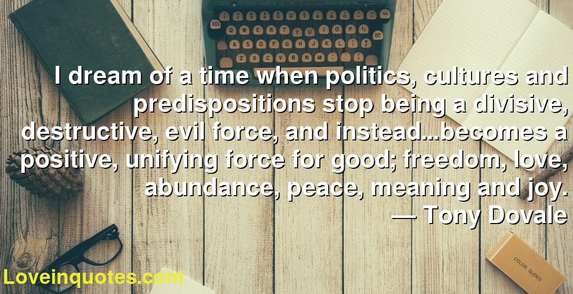 I dream of a time when politics, cultures and predispositions stop being a divisive, destructive, evil force, and instead…becomes a positive, unifying force for good; freedom, love, abundance, peace, meaning and joy. ― Tony Dovale