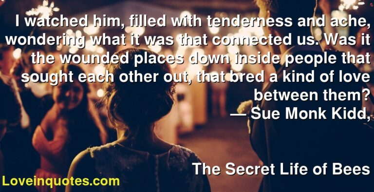 I watched him, filled with tenderness and ache, wondering what it was that connected us. Was it the wounded places down inside people that sought each other out, that bred a kind of love between them? ― Sue Monk Kidd, The Secret Life of Bees
