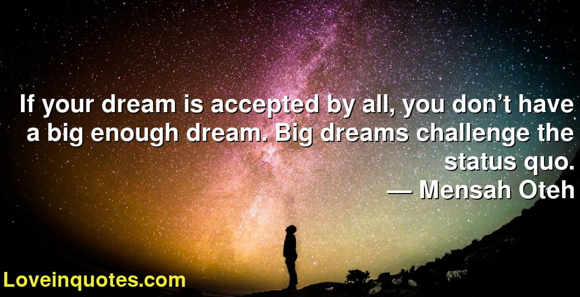 If your dream is accepted by all, you don't have a big enough dream. Big dreams challenge the status quo. ― Mensah Oteh