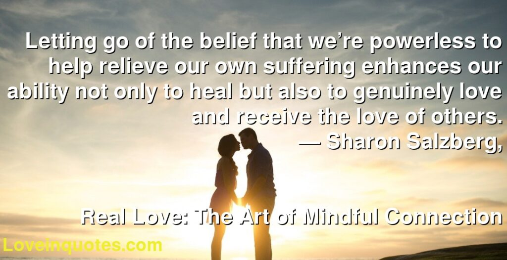 Letting go of the belief that we're powerless to help relieve our own suffering enhances our ability not only to heal but also to genuinely love and receive the love of others.      ― Sharon Salzberg,               Real Love: The Art of Mindful Connection