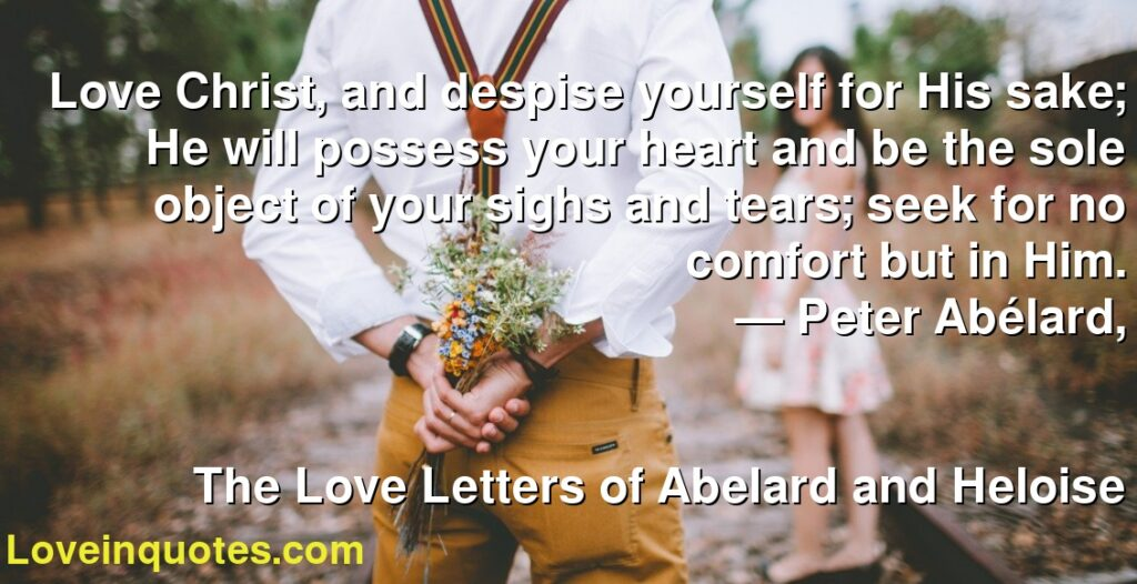 Love Christ, and despise yourself for His sake; He will possess your heart and be the sole object of your sighs and tears; seek for no comfort but in Him.      ― Peter Abélard,               The Love Letters of Abelard and Heloise