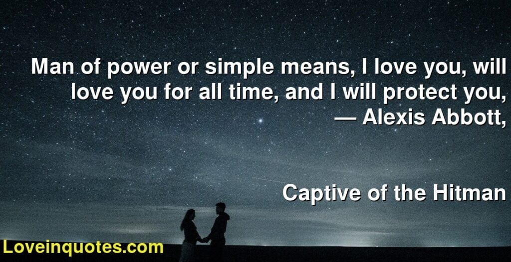 Man of power or simple means, I love you, will love you for all time, and I will protect you,      ― Alexis Abbott,               Captive of the Hitman