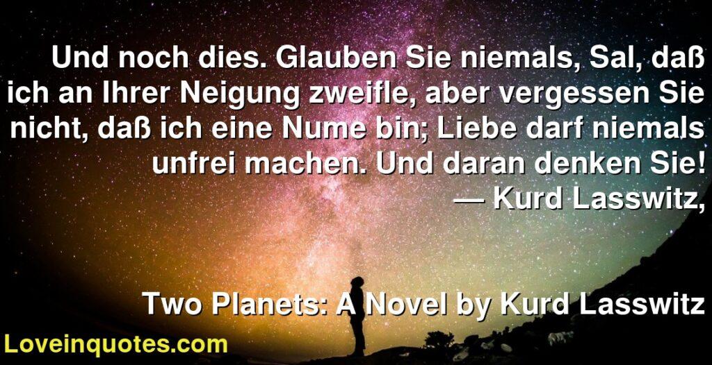 Und noch dies. Glauben Sie niemals, Sal, daß ich an Ihrer Neigung zweifle, aber vergessen Sie nicht, daß ich eine Nume bin; Liebe darf niemals unfrei machen. Und daran denken Sie!      ― Kurd Lasswitz,               Two Planets: A Novel by Kurd Lasswitz