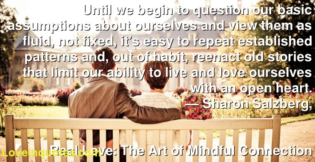Until we begin to question our basic assumptions about ourselves and view them as fluid, not fixed, it's easy to repeat established patterns and, out of habit, reenact old stories that limit our ability to live and love ourselves with an open heart.      ― Sharon Salzberg,               Real Love: The Art of Mindful Connection