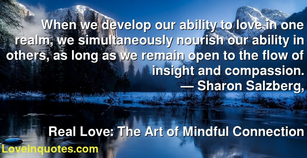When we develop our ability to love in one realm, we simultaneously nourish our ability in others, as long as we remain open to the flow of insight and compassion.      ― Sharon Salzberg,               Real Love: The Art of Mindful Connection