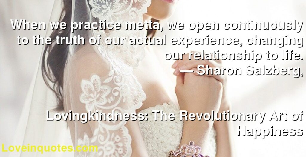 When we practice metta, we open continuously to the truth of our actual experience, changing our relationship to life.      ― Sharon Salzberg,               Lovingkindness: The Revolutionary Art of Happiness