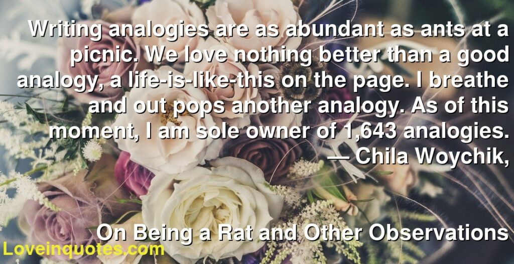 Writing analogies are as abundant as ants at a picnic. We love nothing better than a good analogy, a life-is-like-this on the page. I breathe and out pops another analogy. As of this moment, I am sole owner of 1,643 analogies.      ― Chila Woychik,               On Being a Rat and Other Observations