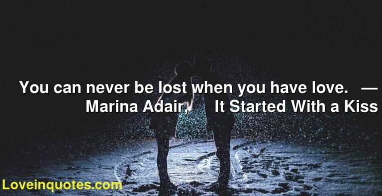 You can never be lost when you have love.     ― Marina Adair,            It Started With a Kiss