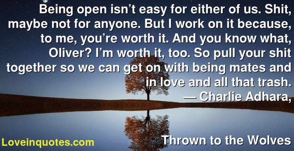 Being open isn't easy for either of us. Shit, maybe not for anyone. But I work on it because, to me, you're worth it. And you know what, Oliver? I'm worth it, too. So pull your shit together so we can get on with being mates and in love and all that trash.      ― Charlie Adhara,               Thrown to the Wolves