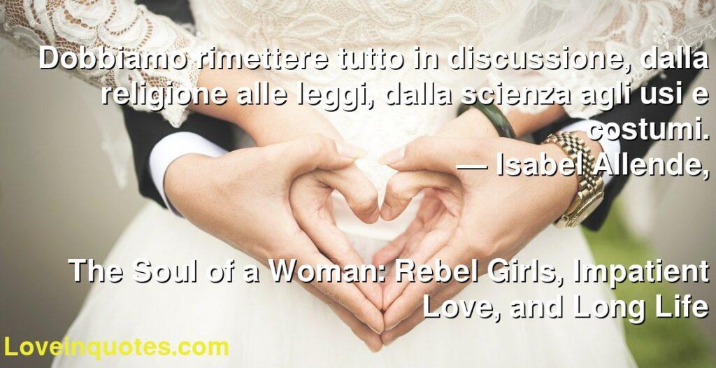 Dobbiamo rimettere tutto in discussione, dalla religione alle leggi, dalla scienza agli usi e costumi.      ― Isabel Allende,               The Soul of a Woman: Rebel Girls, Impatient Love, and Long Life