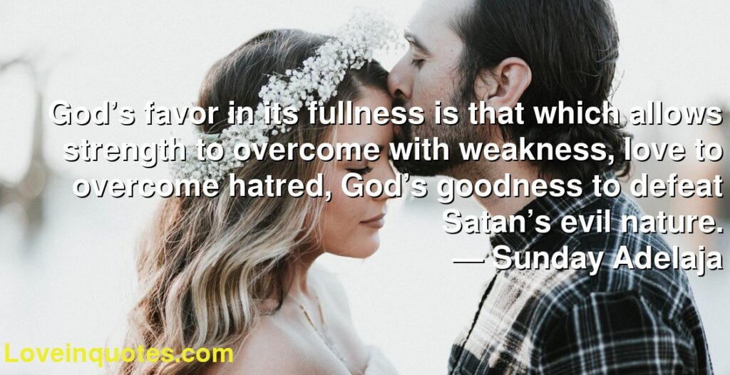 God's favor in its fullness is that which allows strength to overcome with weakness, love to overcome hatred, God's goodness to defeat Satan's evil nature.      ― Sunday Adelaja
