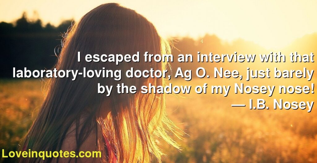 I escaped from an interview with that laboratory-loving doctor, Ag O. Nee, just barely by the shadow of my Nosey nose!      ― I.B. Nosey