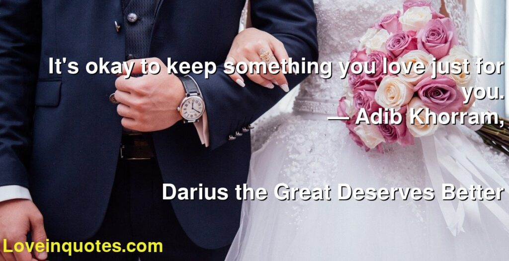 It's okay to keep something you love just for you.      ― Adib Khorram,               Darius the Great Deserves Better