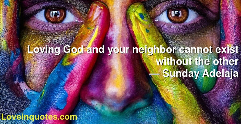 Loving God and your neighbor cannot exist without the other      ― Sunday Adelaja