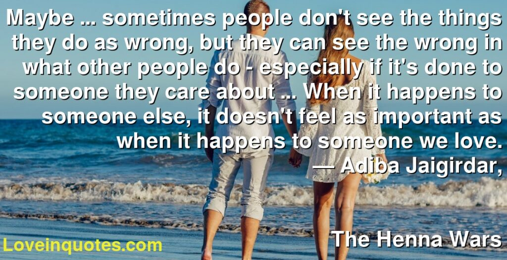 Maybe ... sometimes people don't see the things they do as wrong, but they can see the wrong in what other people do - especially if it's done to someone they care about ... When it happens to someone else, it doesn't feel as important as when it happens to someone we love.      ― Adiba Jaigirdar,               The Henna Wars