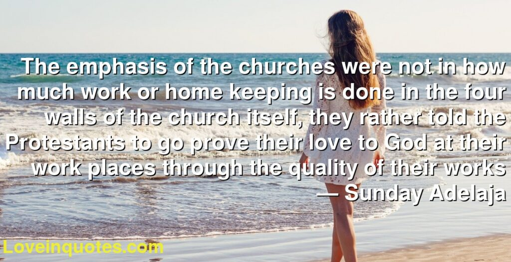 The emphasis of the churches were not in how much work or home keeping is done in the four walls of the church itself, they rather told the Protestants to go prove their love to God at their work places through the quality of their works      ― Sunday Adelaja