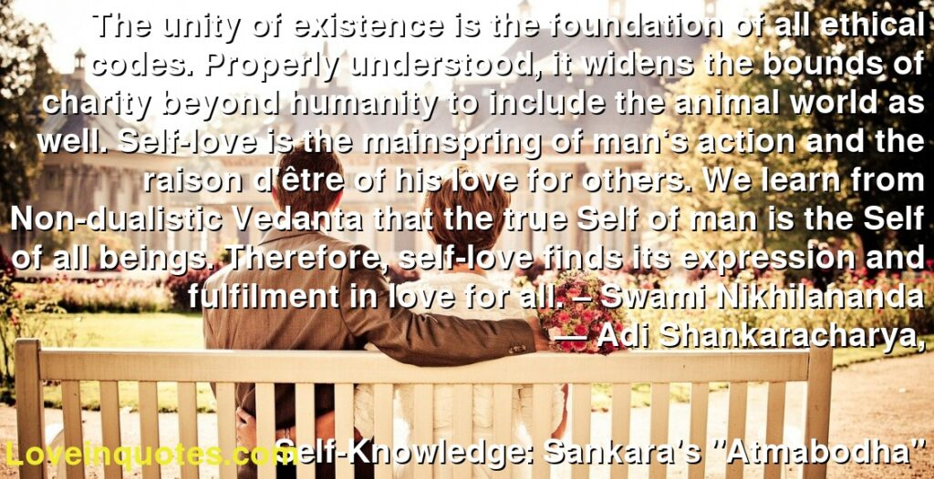 "The unity of existence is the foundation of all ethical codes. Properly understood, it widens the bounds of charity beyond humanity to include the animal world as well. Self-love is the mainspring of man's action and the raison d'être of his love for others. We learn from Non-dualistic Vedanta that the true Self of man is the Self of all beings. Therefore, self-love finds its expression and fulfilment in love for all. – Swami Nikhilananda      ― Adi Shankaracharya,               Self-Knowledge: Sankara's ""Atmabodha"""