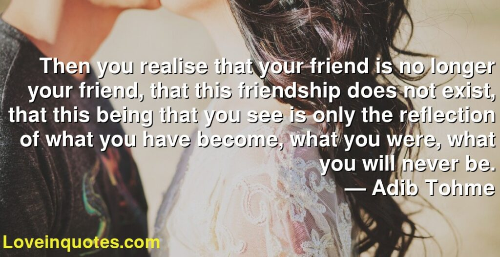 Then you realise that your friend is no longer your friend, that this friendship does not exist, that this being that you see is only the reflection of what you have become, what you were, what you will never be.      ― Adib Tohme