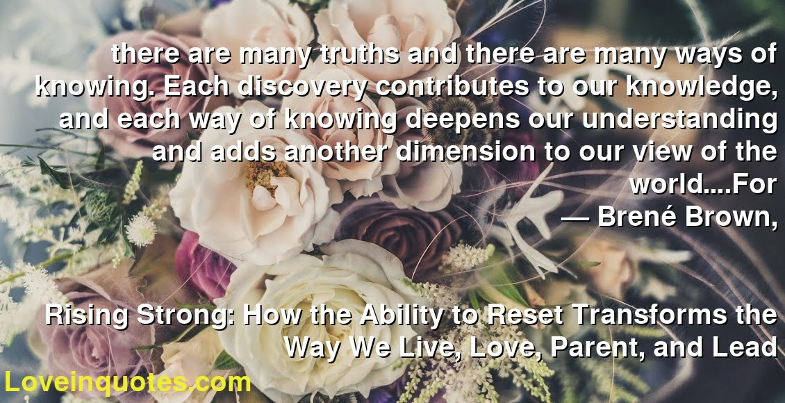 there are many truths and there are many ways of knowing. Each discovery contributes to our knowledge, and each way of knowing deepens our understanding and adds another dimension to our view of the world….For ― Brené Brown, Rising Strong: How the Ability to Reset Transforms the Way We Live, Love, Parent, and Lead