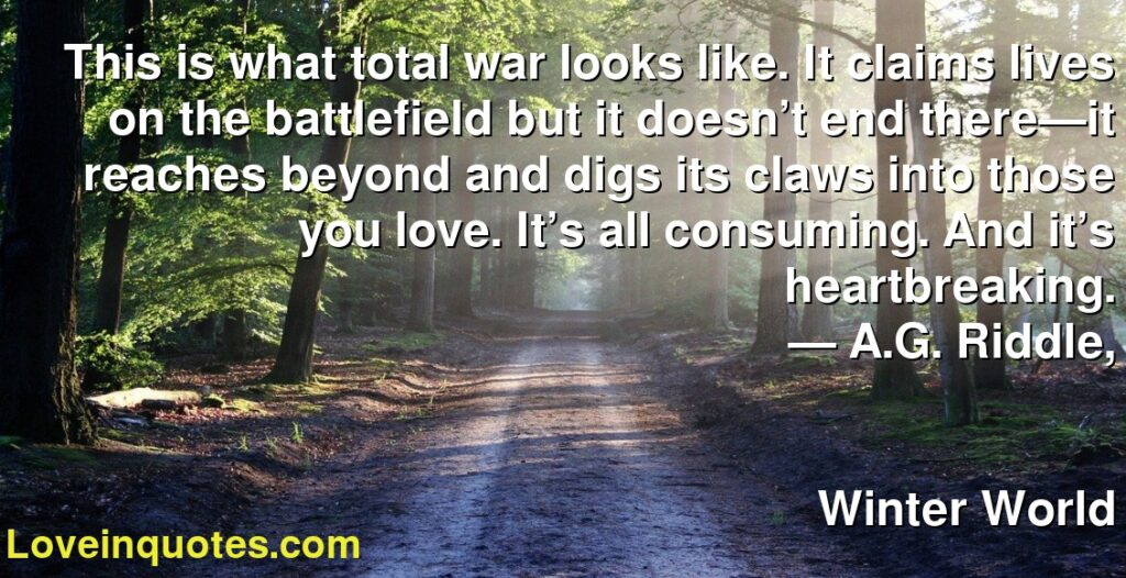 This is what total war looks like. It claims lives on the battlefield but it doesn't end there—it reaches beyond and digs its claws into those you love. It's all consuming. And it's heartbreaking.      ― A.G. Riddle,               Winter World