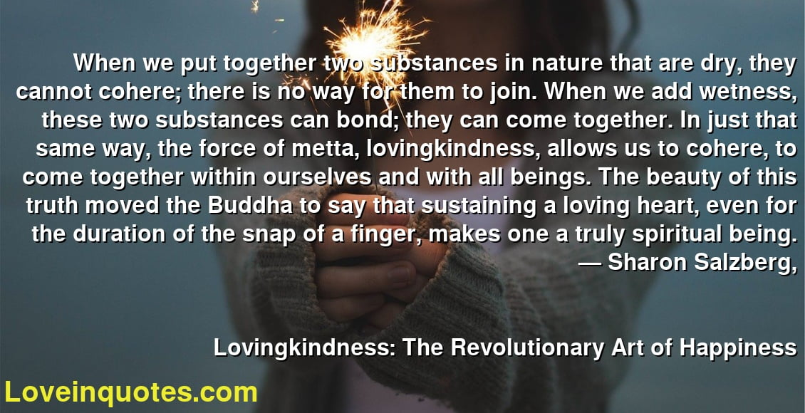 When we put together two substances in nature that are dry, they cannot cohere; there is no way for them to join. When we add wetness, these two substances can bond; they can come together. In just that same way, the force of metta, lovingkindness, allows us to cohere, to come together within ourselves and with all beings. The beauty of this truth moved the Buddha to say that sustaining a loving heart, even for the duration of the snap of a finger, makes one a truly spiritual being. ― Sharon Salzberg, Lovingkindness: The Revolutionary Art of Happiness
