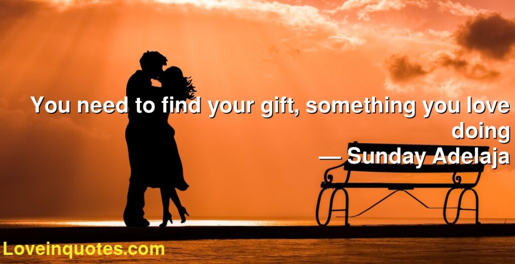 You need to find your gift, something you love doing      ― Sunday Adelaja