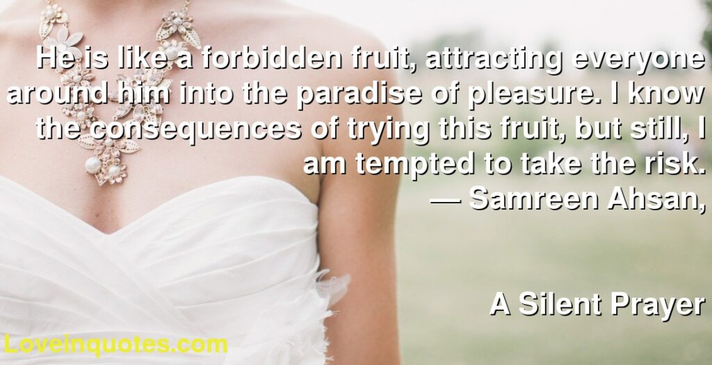 He is like a forbidden fruit, attracting everyone around him into the paradise of pleasure. I know the consequences of trying this fruit, but still, I am tempted to take the risk.      ― Samreen Ahsan,               A Silent Prayer