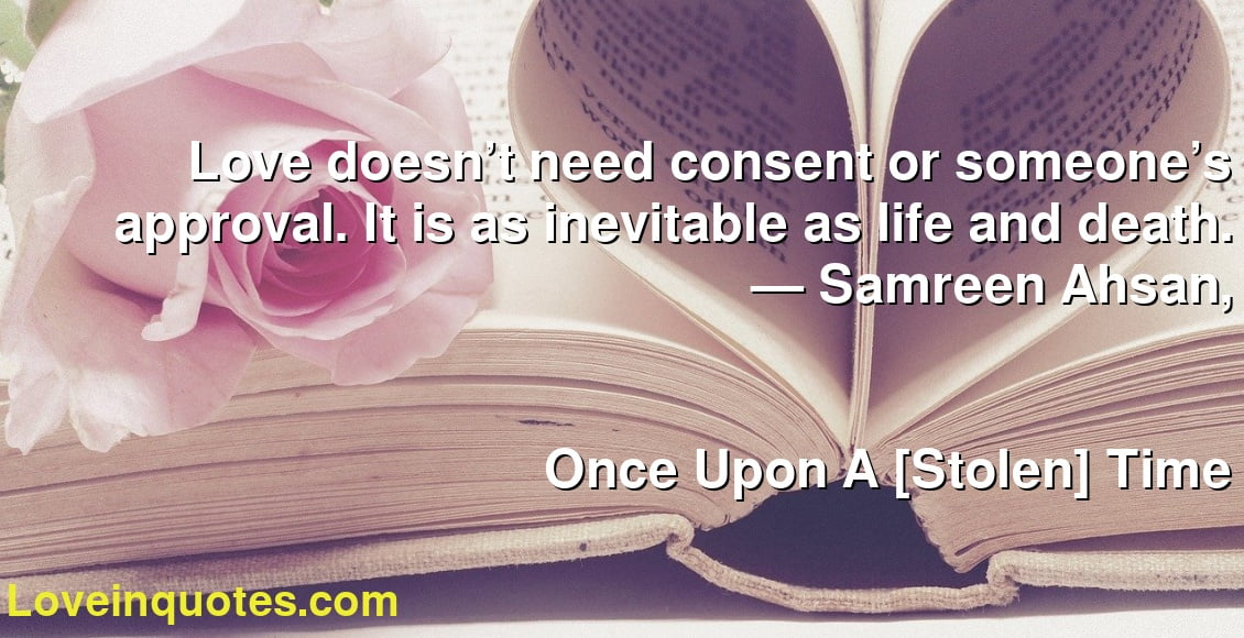 Love doesn't need consent or someone's approval. It is as inevitable as life and death. ― Samreen Ahsan, Once Upon A [Stolen] Time