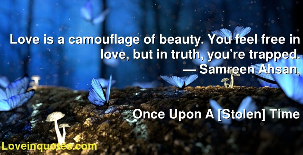 Love is a camouflage of beauty. You feel free in love, but in truth, you're trapped.      ― Samreen Ahsan,               Once Upon A [Stolen] Time