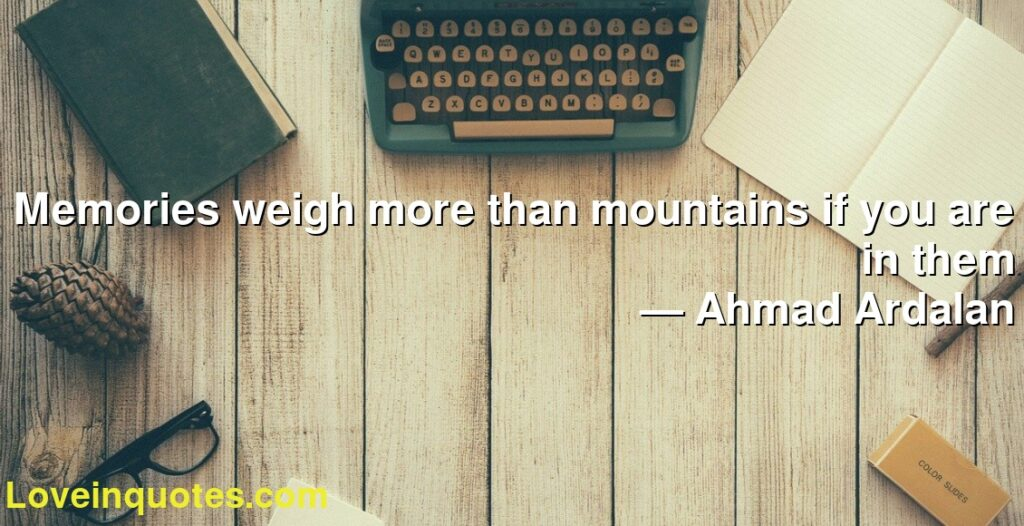 Memories weigh more than mountains if you are in them      ― Ahmad Ardalan