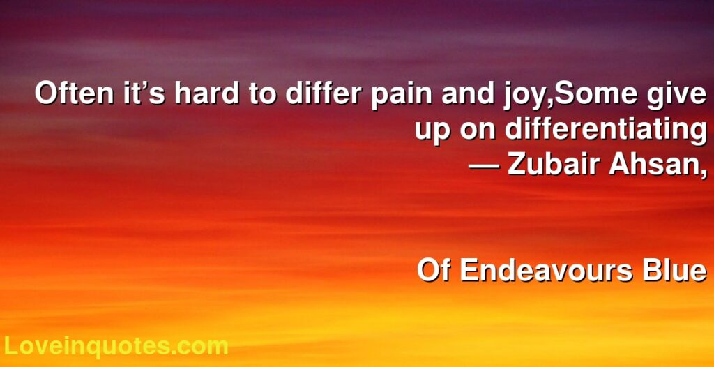 Often it's hard to differ pain and joy,Some give up on differentiating      ― Zubair Ahsan,               Of Endeavours Blue