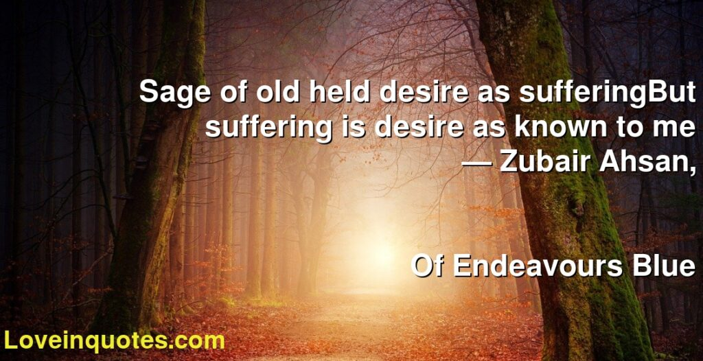 Sage of old held desire as sufferingBut suffering is desire as known to me      ― Zubair Ahsan,               Of Endeavours Blue