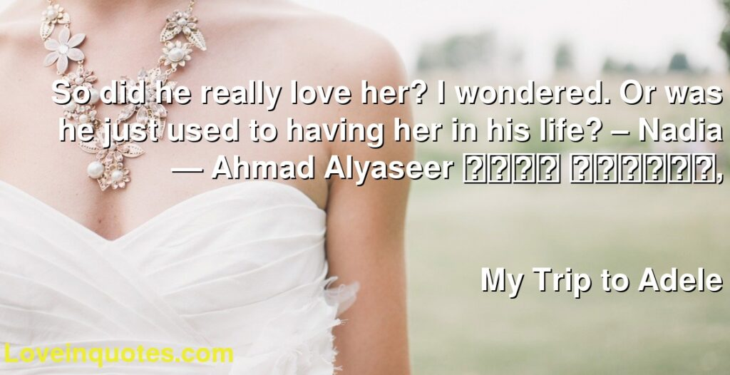 So did he really love her? I wondered. Or was he just used to having her in his life? – Nadia      ― Ahmad Alyaseer احمد اليسير,               My Trip to Adele