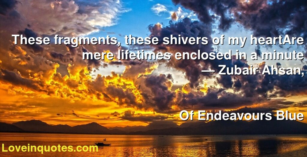 These fragments, these shivers of my heartAre mere lifetimes enclosed in a minute      ― Zubair Ahsan,               Of Endeavours Blue