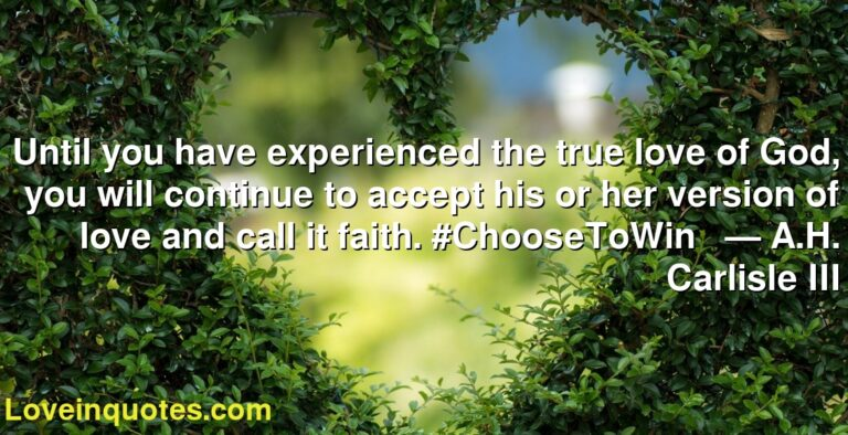 Until you have experienced the true love of God, you will continue to accept his or her version of love and call it faith. #ChooseToWin     ― A.H. Carlisle III